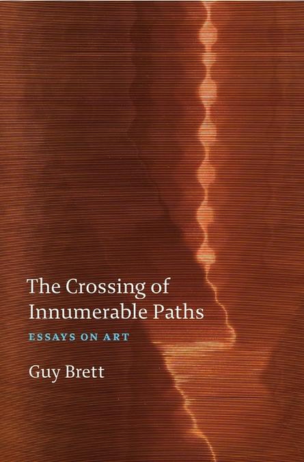 Brett, Guy. The Crossing of Innumerable Paths  Essays On Art, Rinding House, UK, 2019