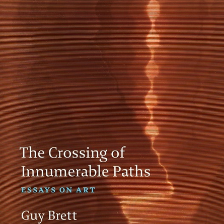 Brett, Guy. The Crossing of Innumerable Paths  Essays On Art, Rinding House, UK, 2019